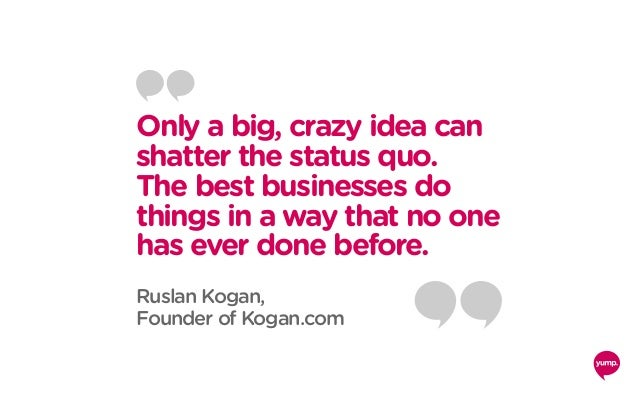 Only a big, crazy idea can shatter the status quo. The best businesses do things in a way that no one has ever done before...