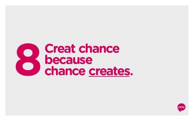 8 Creat chance because chance creates.