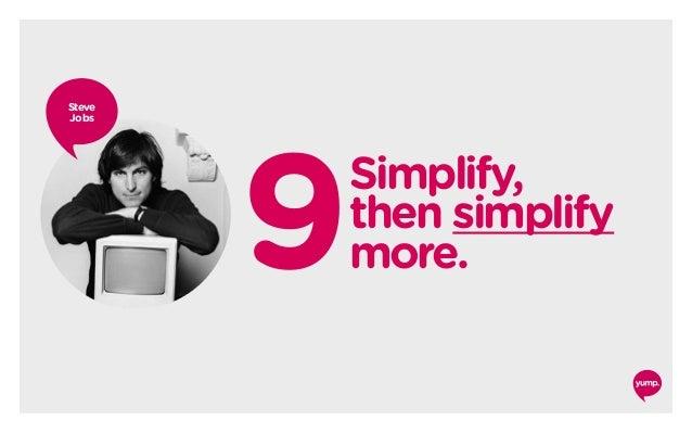 9Simplify, then simplify more. Steve Jobs