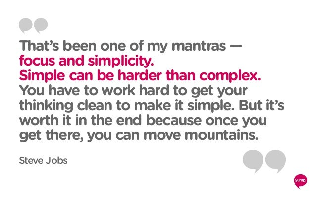 That's been one of my mantras — focus and simplicity. Simple can be harder than complex. You have to work hard to get your...