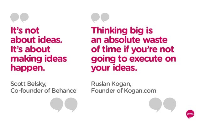It's not about ideas. It's about making ideas happen. Scott Belsky, Co-founder of Behance Thinking big is an absolute wast...