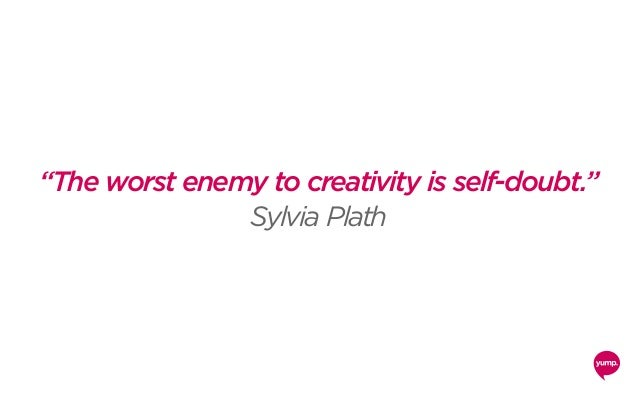 """""""The worst enemy to creativity is self-doubt."""" Sylvia Plath"""