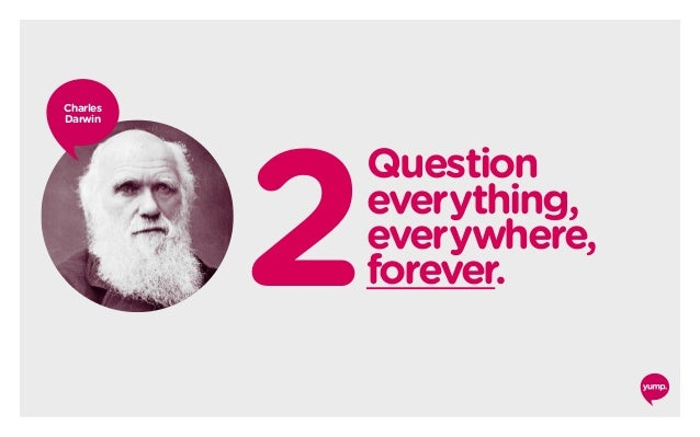 2 Question everything, everywhere, forever. Charles Darwin