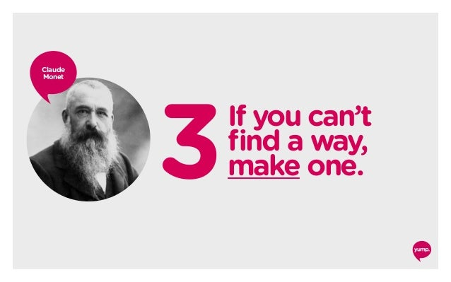 3If you can't find a way, make one. Claude Monet