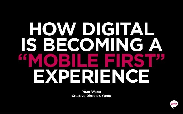 "HOW DIGITAL IS BECOMING A ""MOBILE FIRST"" EXPERIENCE Yuan Wang Creative Director, Yump"