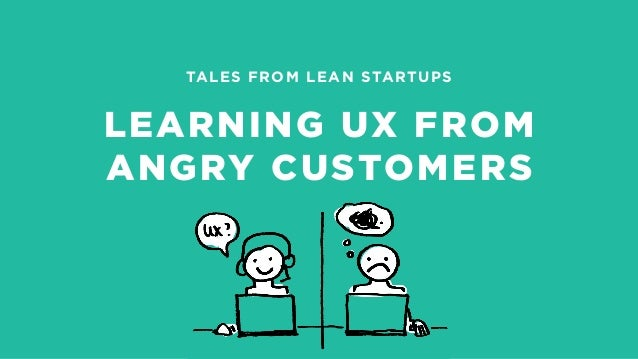 TALES FROM LEAN STARTUPS LEARNING UX FROM ANGRY CUSTOMERS
