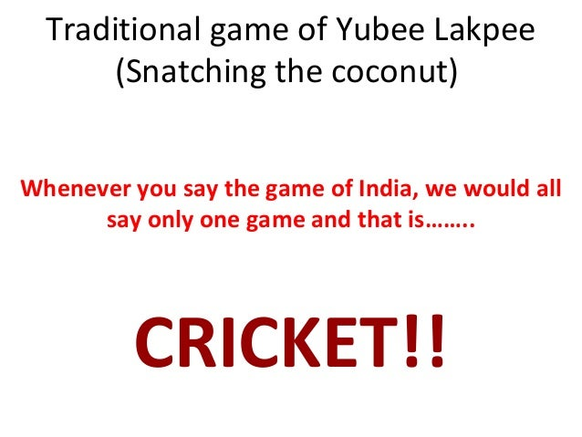 Traditional game of Yubee Lakpee (Snatching the coconut) Whenever you say the game of India, we would all say only one gam...