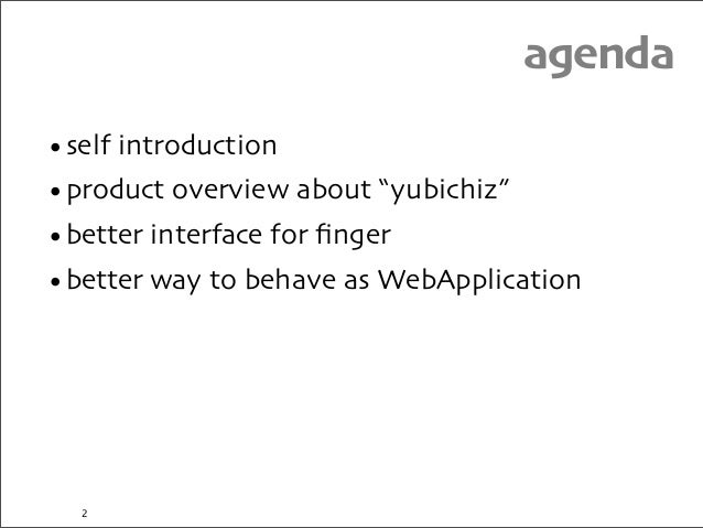 """agenda •self introduction •product overview about """"yubichiz"""" •better interface for finger •better way to behave as WebAppli..."""