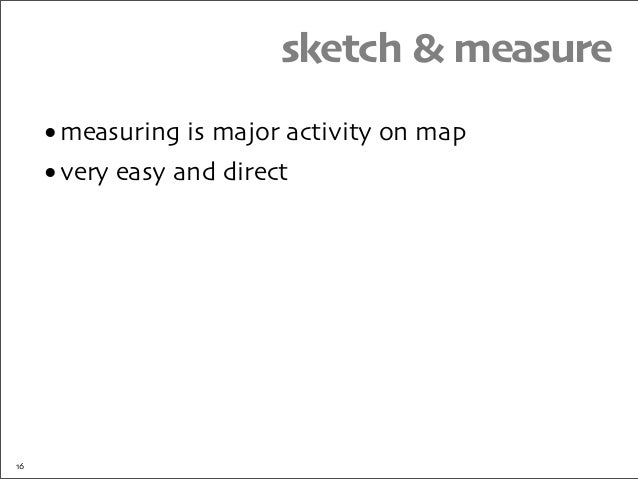 sketch & measure •measuring is major activity on map •very easy and direct 16