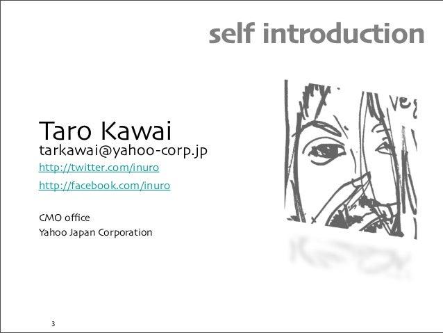 Taro Kawai tarkawai@yahoo-corp.jp http://twitter.com/inuro http://facebook.com/inuro CMO office Yahoo Japan Corporation self...