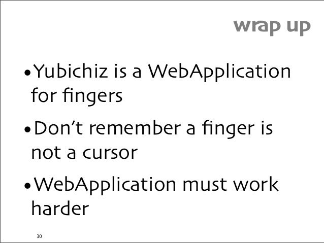 wrap up •Yubichiz is a WebApplication for fingers •Don't remember a finger is not a cursor •WebApplication must work harder ...