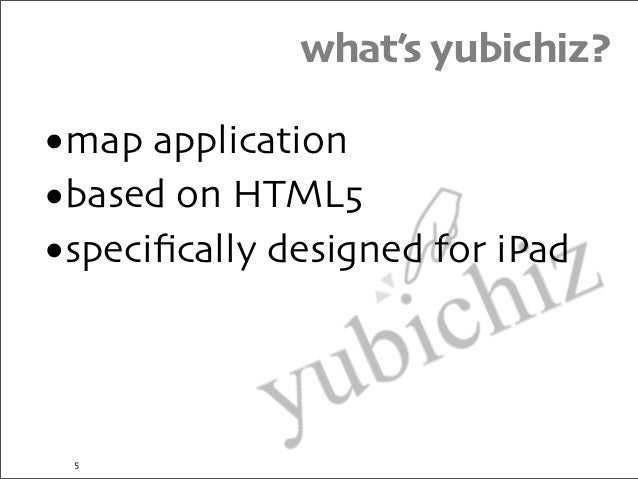 what's yubichiz? •map application •based on HTML5 •specifically designed for iPad 5
