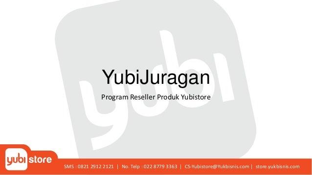 YubiJuragan Program Reseller Produk Yubistore SMS : 0821 2912 2121   No. Telp : 022 8779 3363   CS-Yubistore@Yukbisnis.com...