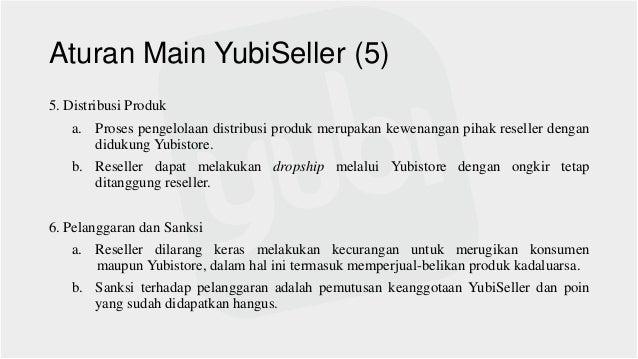 Aturan Main YubiSeller (5) 5. Distribusi Produk a. Proses pengelolaan distribusi produk merupakan kewenangan pihak reselle...