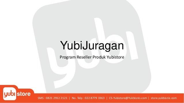 YubiJuragan Program Reseller Produk Yubistore SMS : 0821 2912 2121 | No. Telp : 022 8779 3363 | CS-Yubistore@Yukbisnis.com...