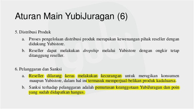 Aturan Main YubiJuragan (6) 5. Distribusi Produk a. Proses pengelolaan distribusi produk merupakan kewenangan pihak resell...