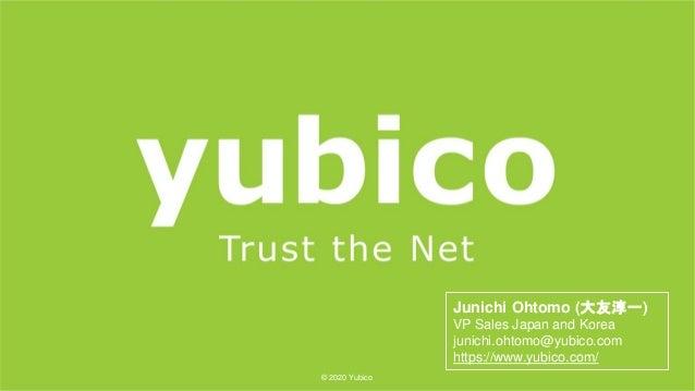 1 ©2020Yubico © 2020 Yubico Junichi Ohtomo (大友淳一) VP Sales Japan and Korea junichi.ohtomo@yubico.com https://www.yubico.co...