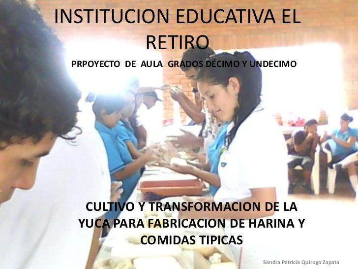 INSTITUCION EDUCATIVA EL RETIRO<br />PRPOYECTO  DE  AULA  GRADOS DÉCIMO Y UNDECIMO<br />CULTIVO Y TRANSFORMACION DE LA YUC...