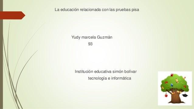 La educación relacionada con las pruebas pisa  Yudy marcela Guzmán  93  Institución educativa simón bolívar  tecnología e ...