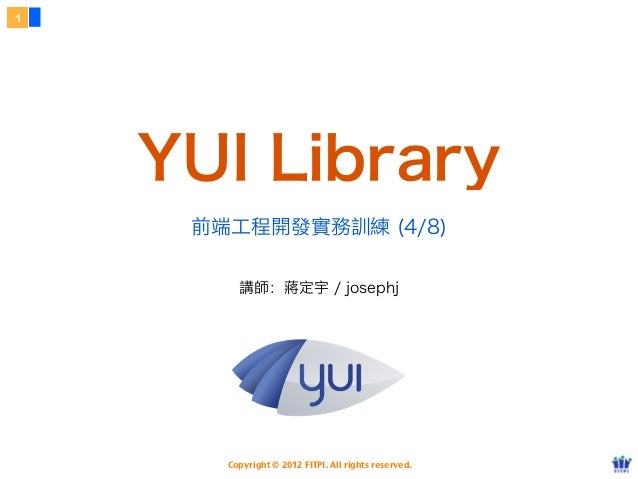 1    YUI Library     前端工程開發實務訓練 (4/8)         講師:蔣定宇 / josephj       Copyright © 2012 FITPI. All rights reserved.