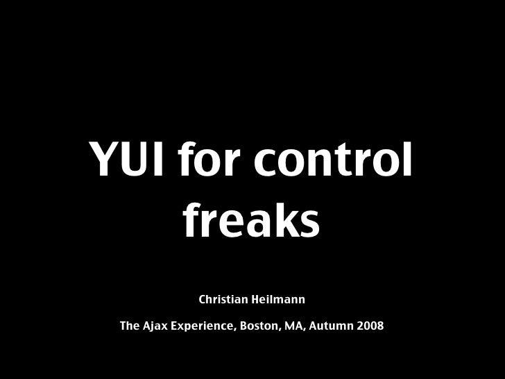 YUI for control     freaks               Christian Heilmann   The Ajax Experience, Boston, MA, Autumn 2008