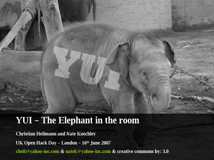 YUI – The Elephant in the room  Christian Heilmann and Nate Koechley  UK Open Hack Day – London – 16 th  June 2007 [email_...
