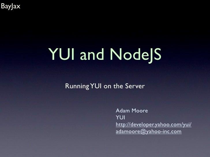 BayJax              YUI and NodeJS            Running YUI on the Server                             Adam Moore            ...
