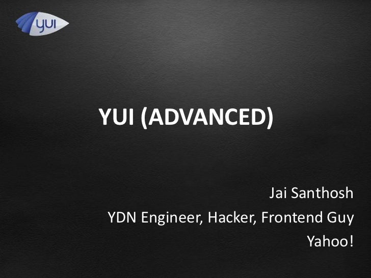 YUI (ADVANCED)                       Jai SanthoshYDN Engineer, Hacker, Frontend Guy                             Yahoo!