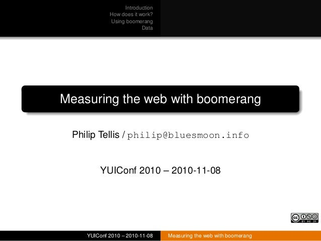 Introduction How does it work? Using boomerang Data Measuring the web with boomerang Philip Tellis / philip@bluesmoon.info...