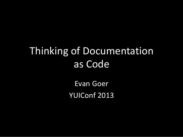 Thinking of Documentation as Code Evan Goer YUIConf 2013