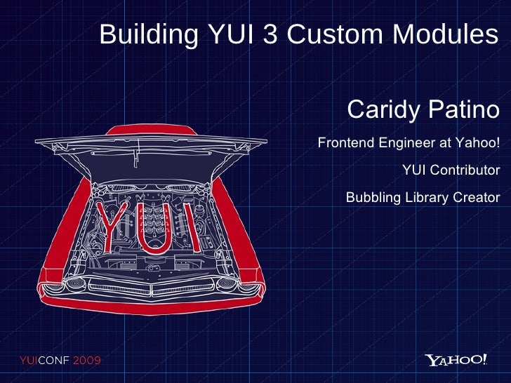 Building YUI 3 Custom Modules Caridy Patino Frontend Engineer at Yahoo! YUI Contributor Bubbling Library Creator