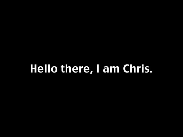 Hello there, I am Chris.