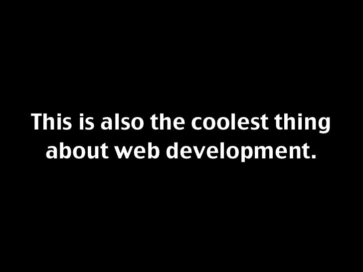 This is also the coolest thing  about web development.