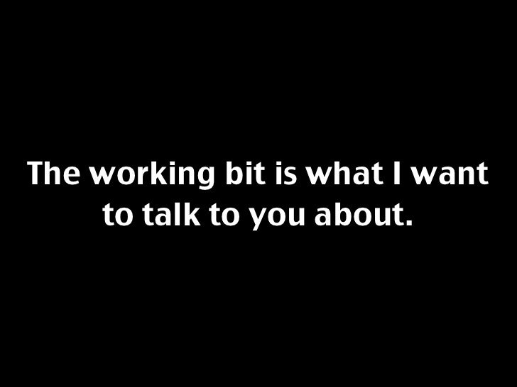 The working bit is what I want     to talk to you about.