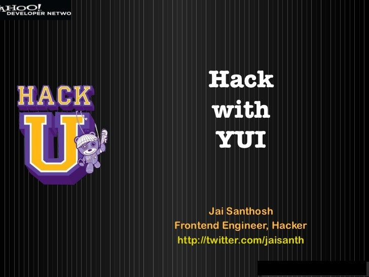 Jai Santhosh Frontend Engineer, Hacker http://twitter.com/jaisanth Hack with YUI