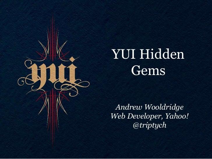YUI Hidden  Gems Andrew WooldridgeWeb Developer, Yahoo!     @triptych