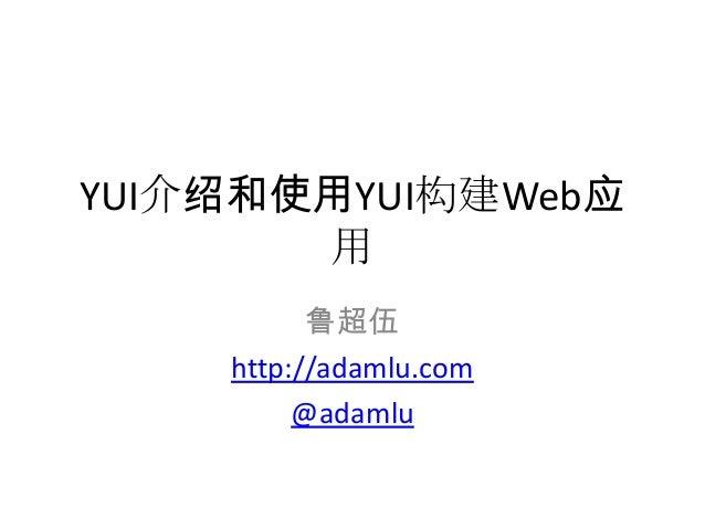 YUI介绍和使用YUI构建Web应       用          鲁超伍    http://adamlu.com         @adamlu