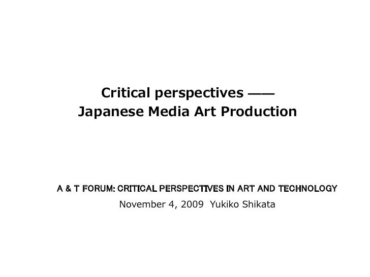 Critical perspectives ——     Japanese Media Art Production     A & T FORUM: CRITICAL PERSPECTIVES IN ART AND TECHNOLOGY   ...
