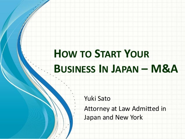 HOW TO START YOUR BUSINESS IN JAPAN – M&A Yuki Sato Attorney at Law Admitted in Japan and New York