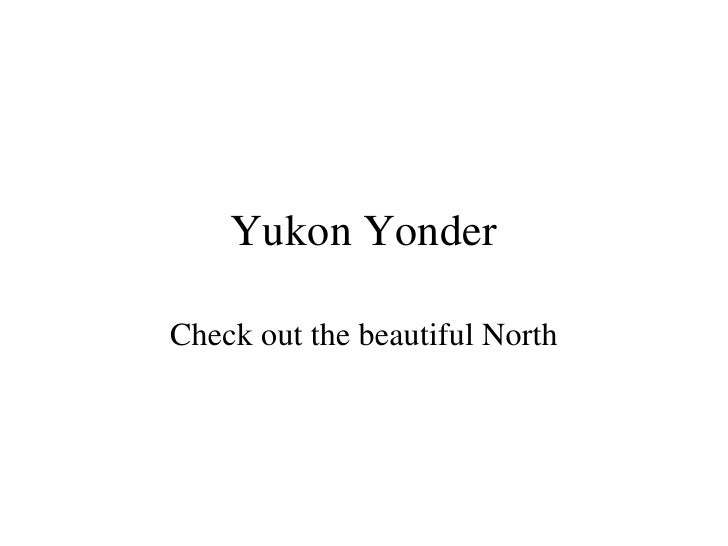 Yukon Yonder Check out the beautiful North