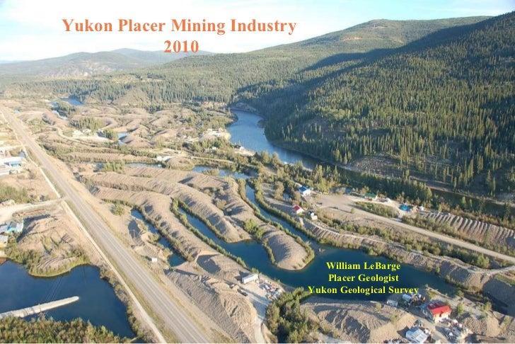 Yukon Placer Mining Industry  2010 William LeBarge Placer Geologist Yukon Geological Survey