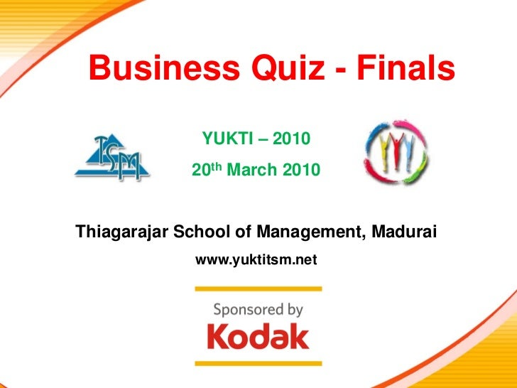 Business Quiz - Prelims  Business Quiz - Finals               YUKTI – 2010              20th March 2010   Thiagarajar Scho...
