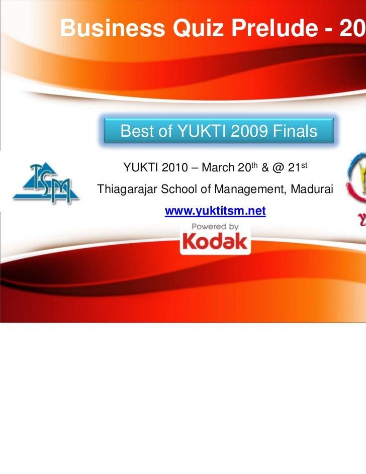 Business Quiz Prelude - 2010       Best of YUKTI 2009 Finals       YUKTI 2010 – March 20th & @ 21st   Thiagarajar School o...