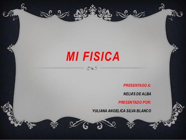 MI FISICAPRESENTADO A:NELVIS DE ALBAPRESENTADO POR:YULIANA ANGELICA SILVA BLANCO