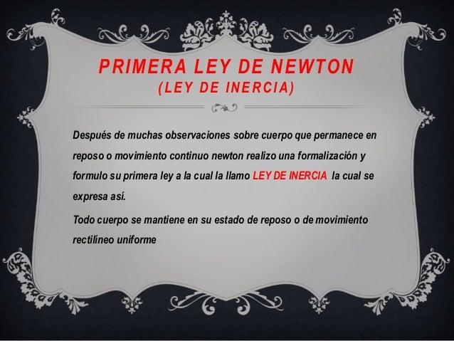 PRIMERA LEY DE NEWTON(LEY DE INERCIA)Después de muchas observaciones sobre cuerpo que permanece enreposo o movimiento cont...