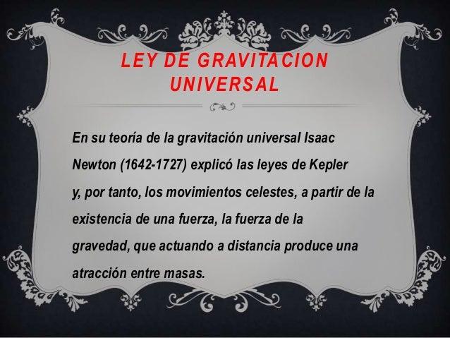 LEY DE GRAVITACIONUNIVERSALEn su teoría de la gravitación universal IsaacNewton (1642-1727) explicó las leyes de Keplery, ...
