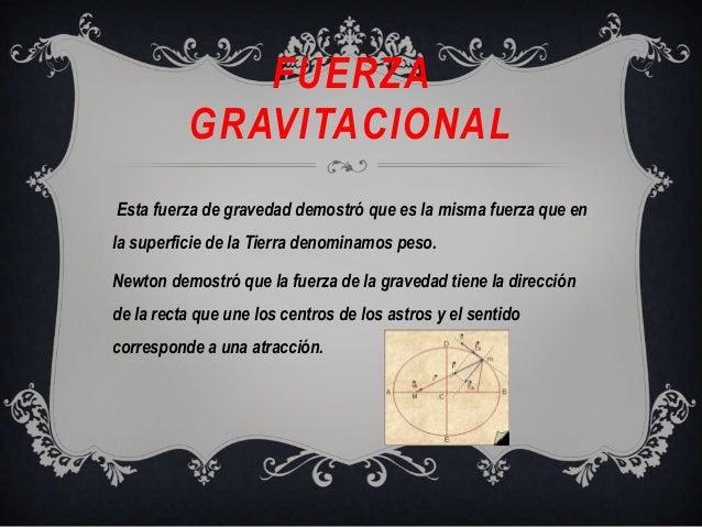 FUERZAGRAVITACIONALEsta fuerza de gravedad demostró que es la misma fuerza que enla superficie de la Tierra denominamos pe...