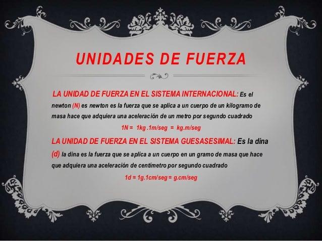 UNIDADES DE FUERZALA UNIDAD DE FUERZA EN EL SISTEMA INTERNACIONAL:Es elnewton (N) es newton es la fuerza que se aplica a u...