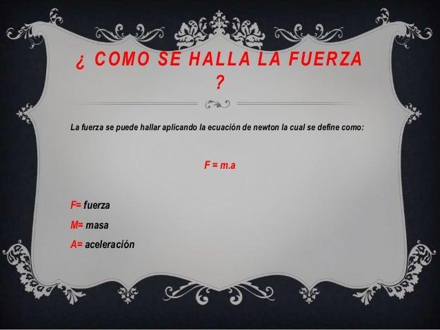 ¿ COMO SE HALLA LA FUERZA?La fuerza se puede hallar aplicando la ecuación de newton la cual se define como:F = m.aF= fuerz...
