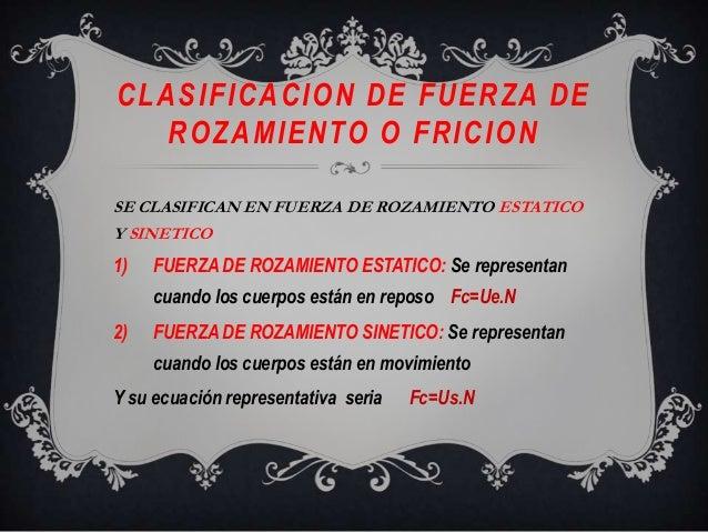 CLASIFICACION DE FUERZA DEROZAMIENTO O FRICIONSE CLASIFICAN EN FUERZA DE ROZAMIENTO ESTATICOY SINETICO1) FUERZA DE ROZAMIE...